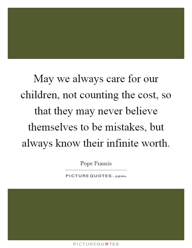 May we always care for our children, not counting the cost, so that they may never believe themselves to be mistakes, but always know their infinite worth Picture Quote #1