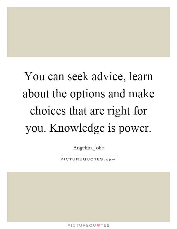 You can seek advice, learn about the options and make choices that are right for you. Knowledge is power Picture Quote #1