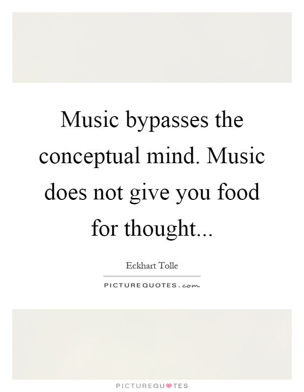 Music bypasses the conceptual mind. Music does not give you food for thought Picture Quote #1