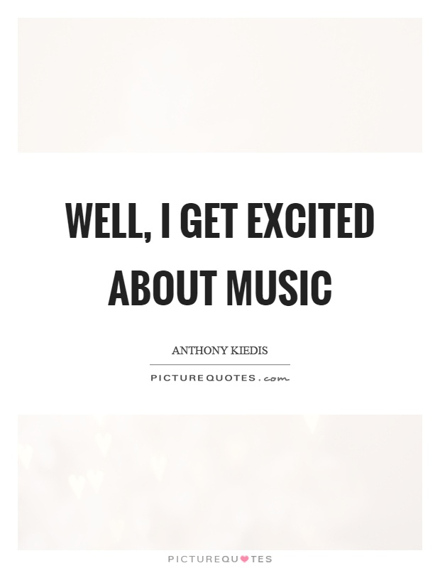 Well, I get excited about music Picture Quote #1