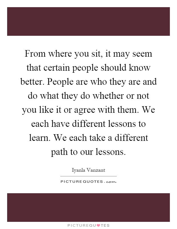 From where you sit, it may seem that certain people should know better. People are who they are and do what they do whether or not you like it or agree with them. We each have different lessons to learn. We each take a different path to our lessons Picture Quote #1