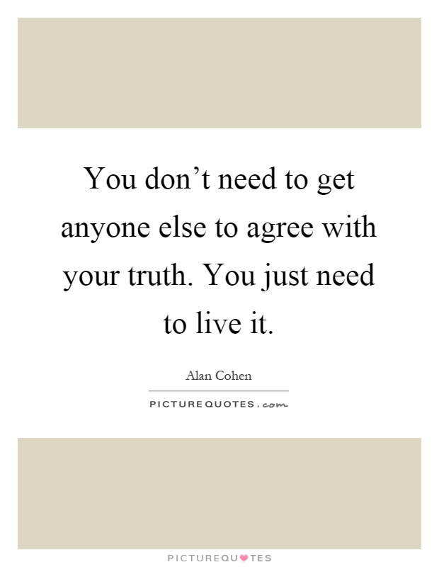 You don't need to get anyone else to agree with your truth ...