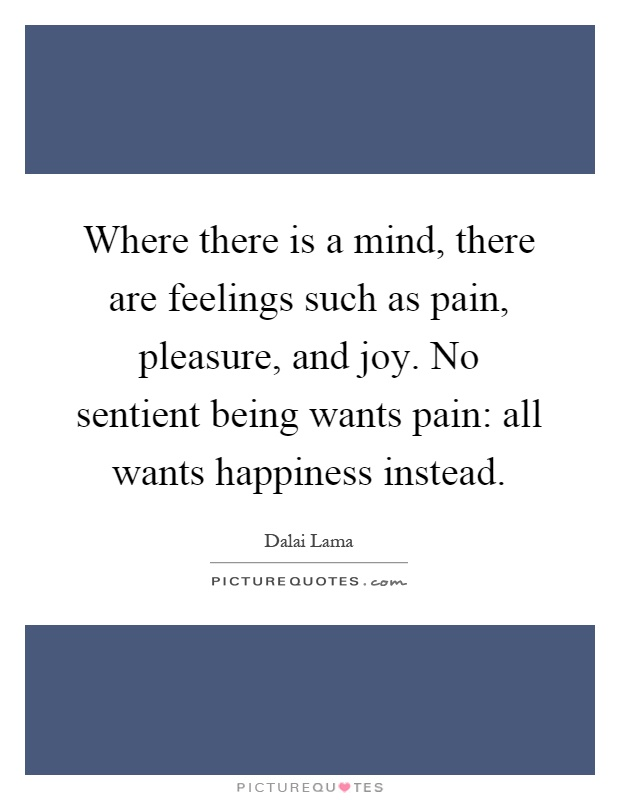 Where there is a mind, there are feelings such as pain, pleasure, and joy. No sentient being wants pain: all wants happiness instead Picture Quote #1