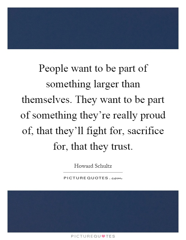 People want to be part of something larger than themselves. They want to be part of something they're really proud of, that they'll fight for, sacrifice for, that they trust Picture Quote #1