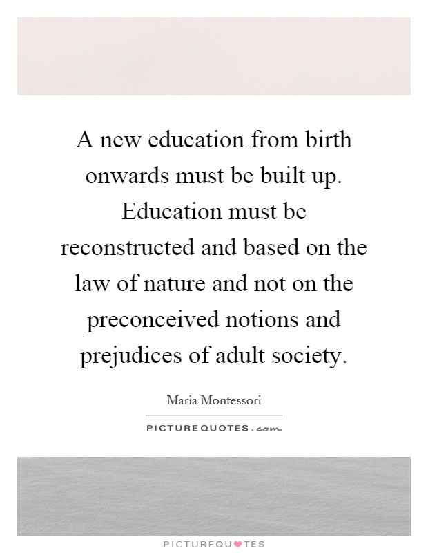 A new education from birth onwards must be built up. Education must be reconstructed and based on the law of nature and not on the preconceived notions and prejudices of adult society Picture Quote #1
