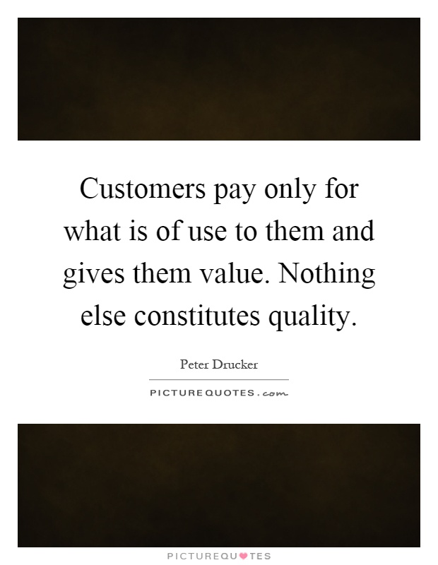 Customers pay only for what is of use to them and gives them value. Nothing else constitutes quality Picture Quote #1