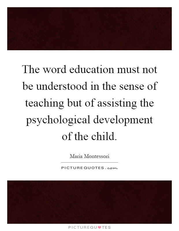 The word education must not be understood in the sense of teaching but of assisting the psychological development of the child Picture Quote #1
