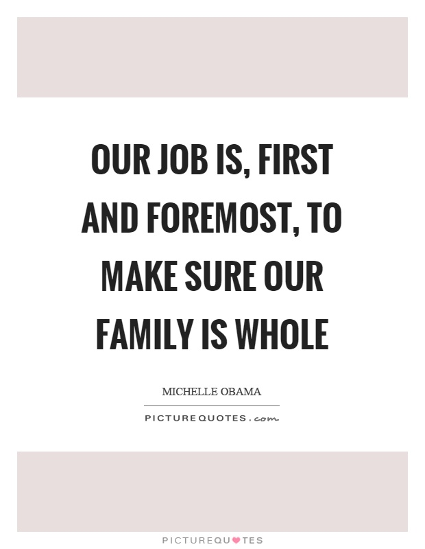 Our job is, first and foremost, to make sure our family is whole Picture Quote #1