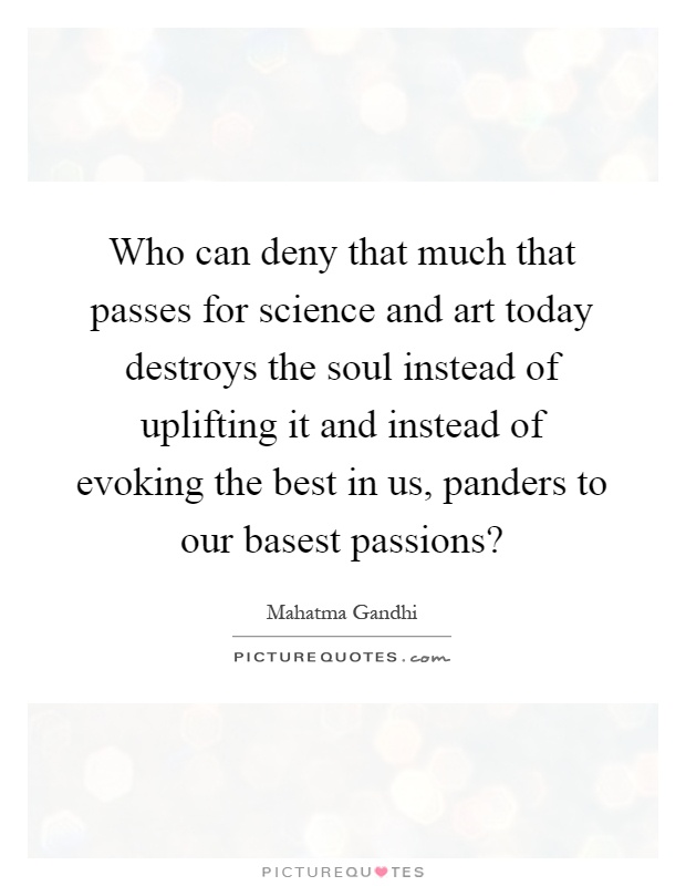 Who can deny that much that passes for science and art today destroys the soul instead of uplifting it and instead of evoking the best in us, panders to our basest passions? Picture Quote #1