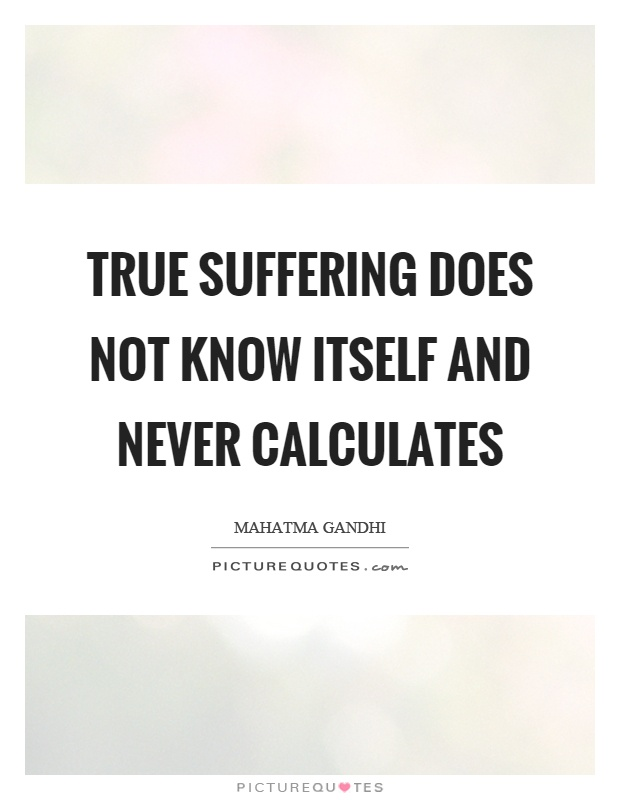 True suffering does not know itself and never calculates Picture Quote #1