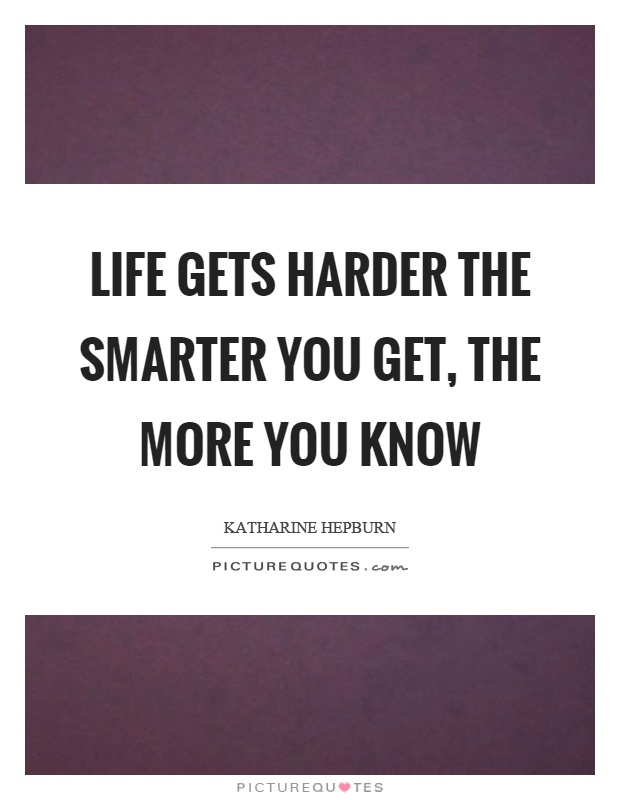 Life gets harder the smarter you get, the more you know Picture Quote #1