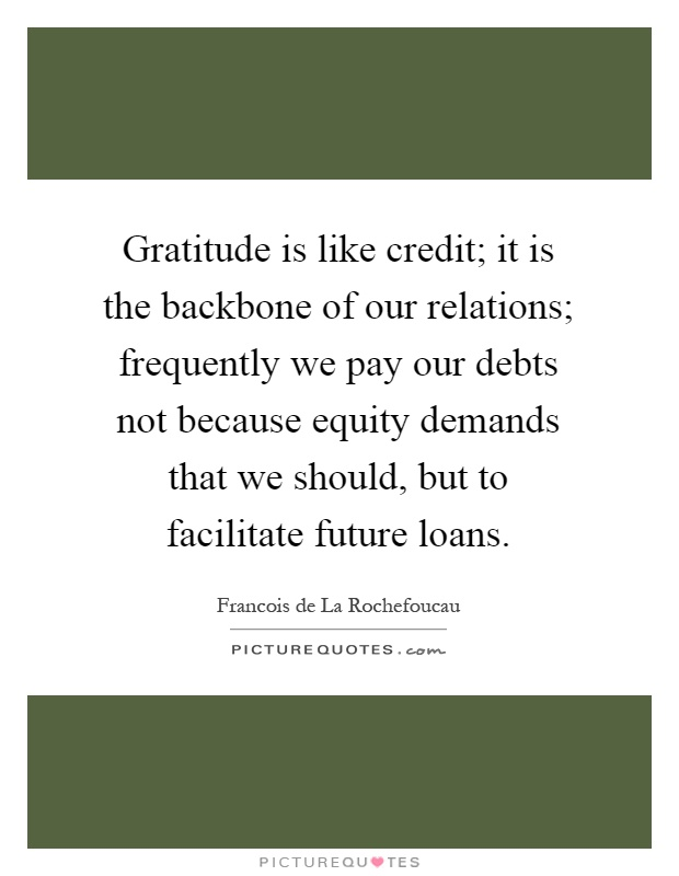Gratitude is like credit; it is the backbone of our relations; frequently we pay our debts not because equity demands that we should, but to facilitate future loans Picture Quote #1