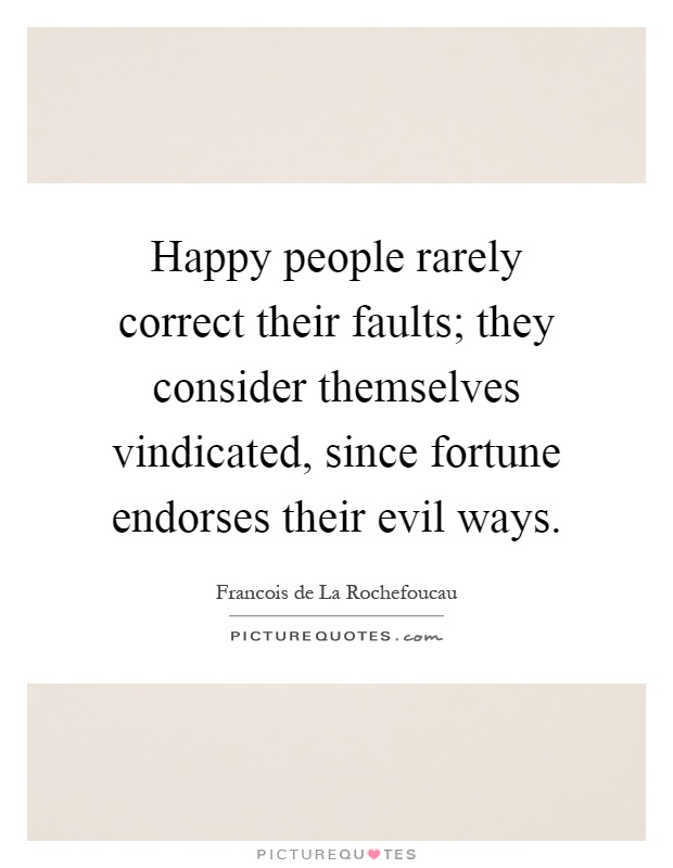 Happy people rarely correct their faults; they consider themselves vindicated, since fortune endorses their evil ways Picture Quote #1