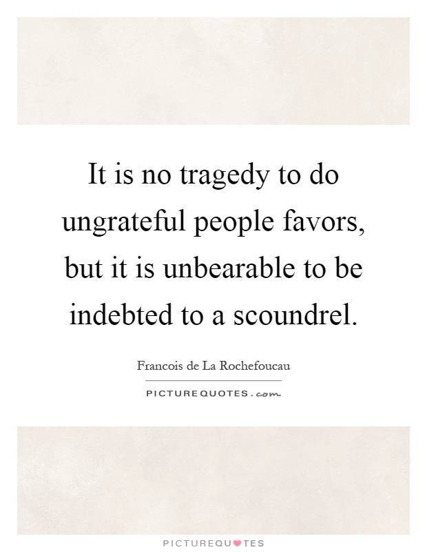 It is no tragedy to do ungrateful people favors, but it is unbearable to be indebted to a scoundrel Picture Quote #1