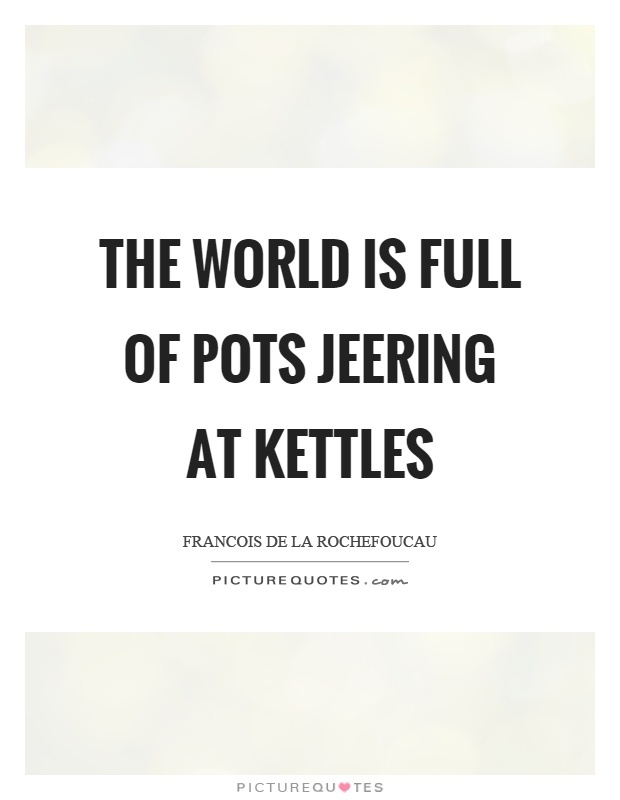 The world is full of pots jeering at kettles Picture Quote #1