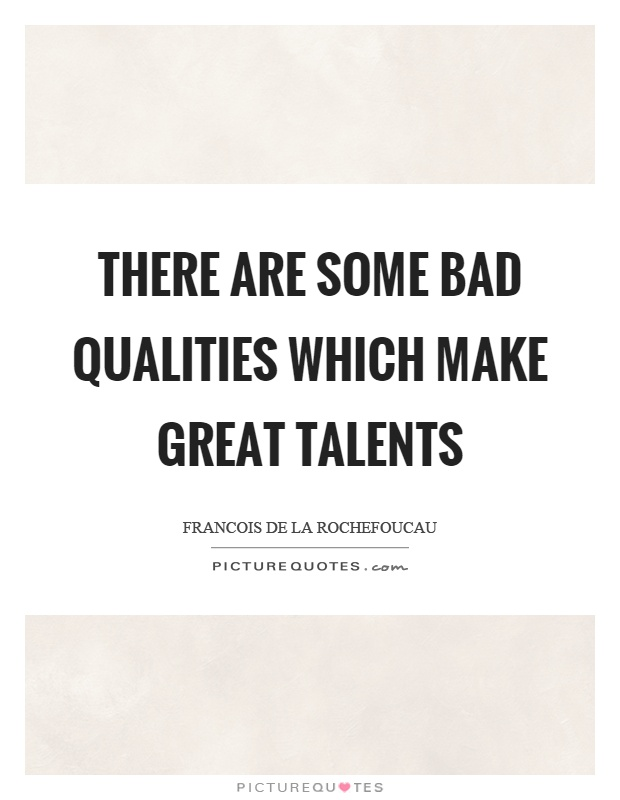 There are some bad qualities which make great talents Picture Quote #1
