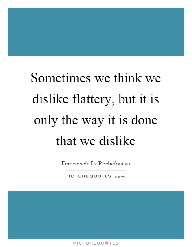 Sometimes we think we dislike flattery, but it is only the way it is done that we dislike Picture Quote #1