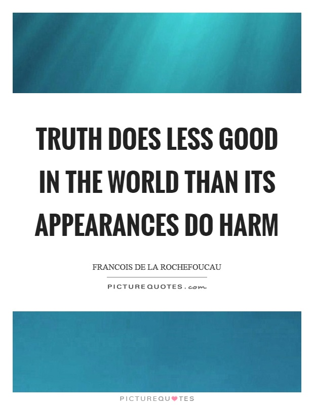 Truth does less good in the world than its appearances do harm Picture Quote #1