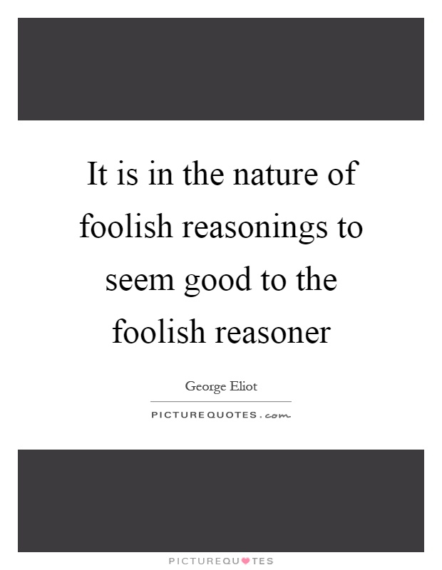 It is in the nature of foolish reasonings to seem good to the foolish reasoner Picture Quote #1