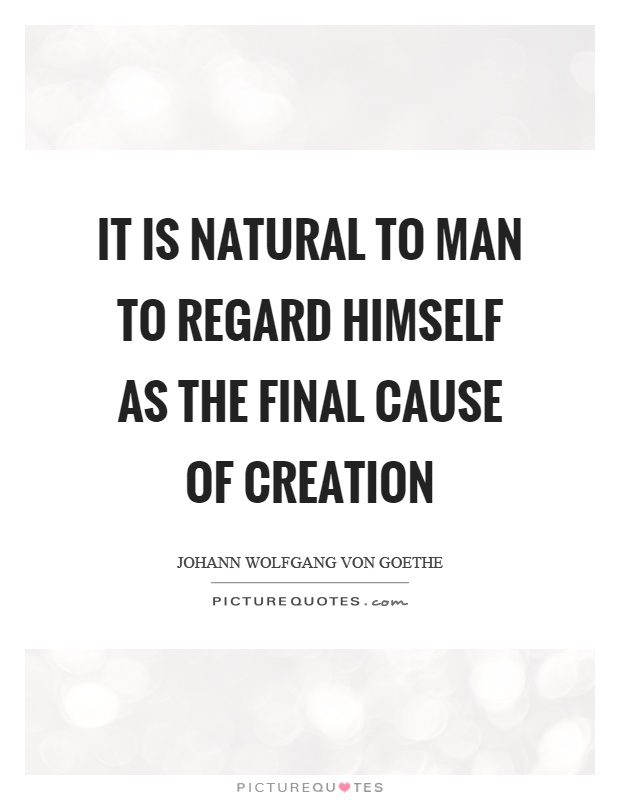 It is natural to man to regard himself as the final cause of creation Picture Quote #1