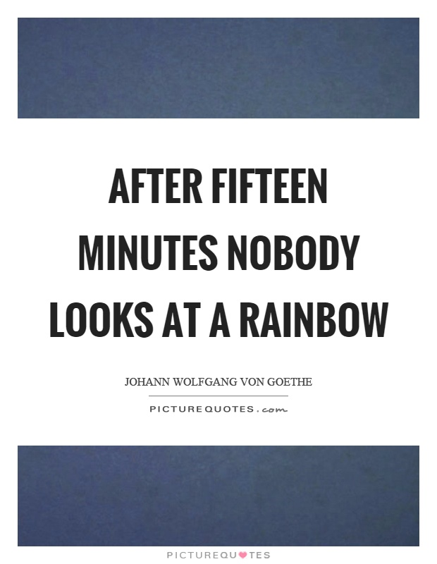 After fifteen minutes nobody looks at a rainbow Picture Quote #1