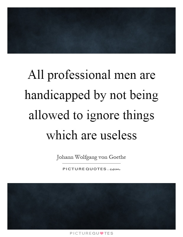 All professional men are handicapped by not being allowed to ignore things which are useless Picture Quote #1