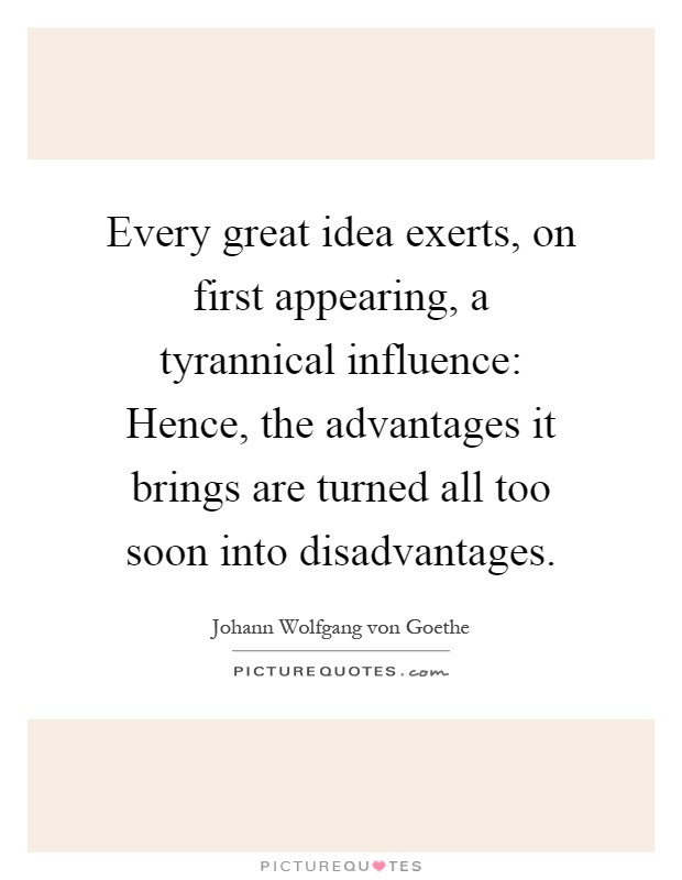 Every great idea exerts, on first appearing, a tyrannical influence: Hence, the advantages it brings are turned all too soon into disadvantages Picture Quote #1