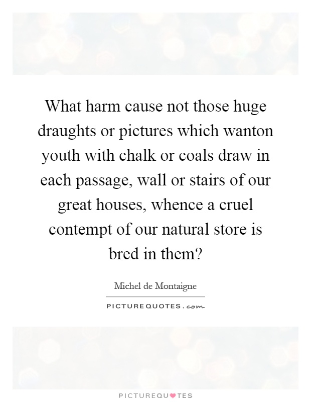 What harm cause not those huge draughts or pictures which wanton youth with chalk or coals draw in each passage, wall or stairs of our great houses, whence a cruel contempt of our natural store is bred in them? Picture Quote #1