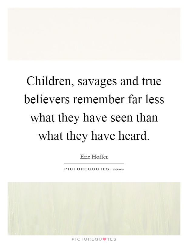 Children, savages and true believers remember far less what they have seen than what they have heard Picture Quote #1