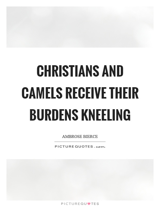 Christians and camels receive their burdens kneeling Picture Quote #1