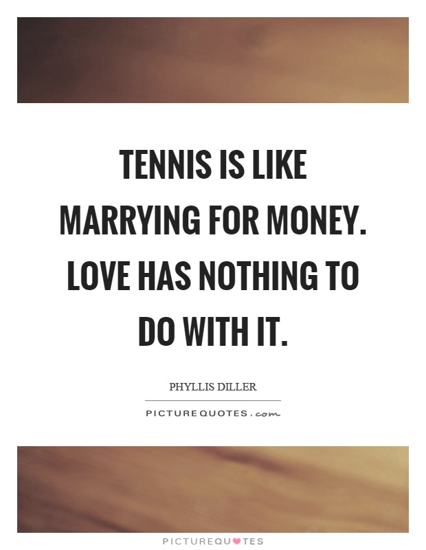 Tennis is like marrying for money. Love has nothing to do with it Picture Quote #1