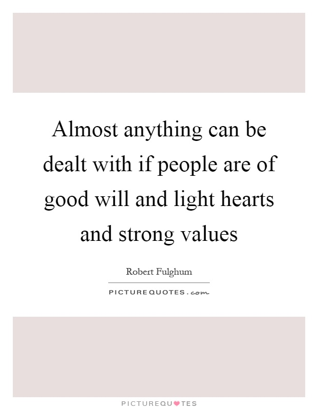 Almost anything can be dealt with if people are of good will and light hearts and strong values Picture Quote #1
