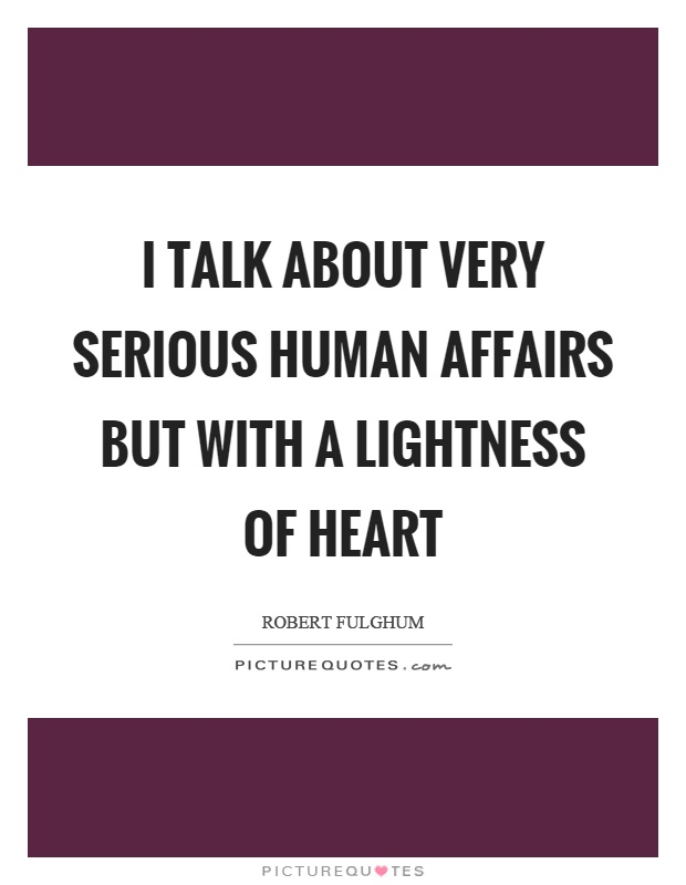 I talk about very serious human affairs but with a lightness of heart Picture Quote #1