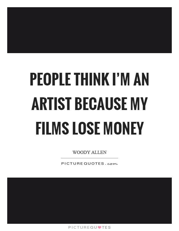 People think I'm an artist because my films lose money Picture Quote #1