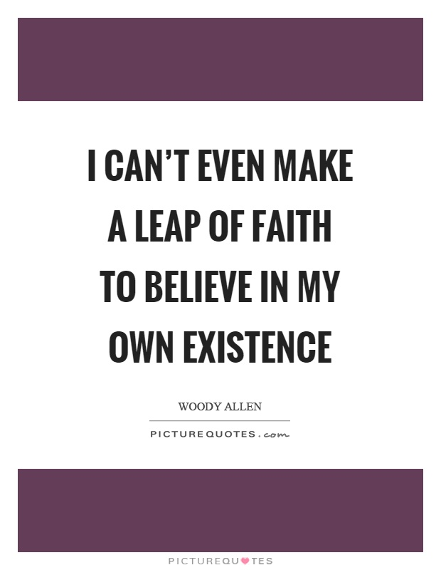 I can't even make a leap of faith to believe in my own existence Picture Quote #1