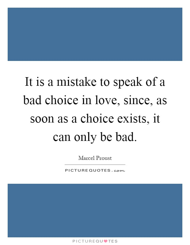 It is a mistake to speak of a bad choice in love, since, as soon as a choice exists, it can only be bad Picture Quote #1