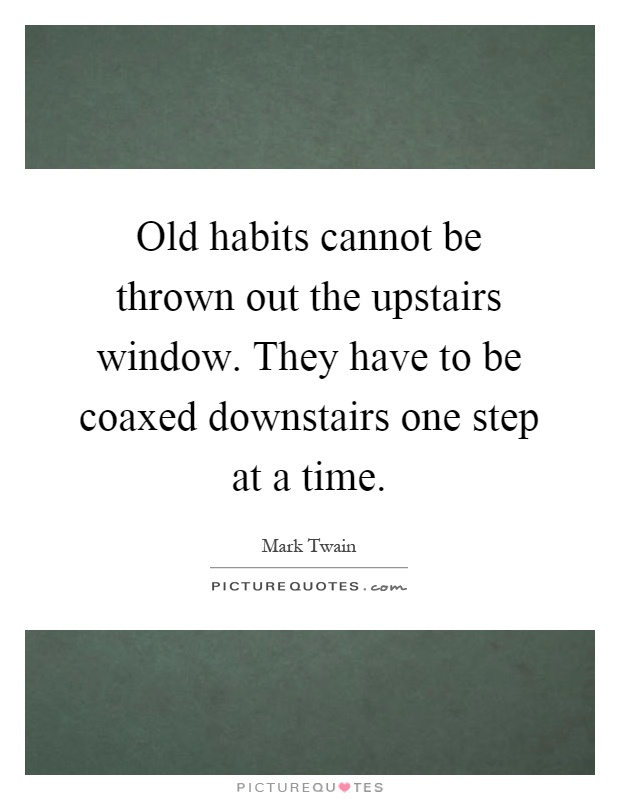 Old habits cannot be thrown out the upstairs window. They have to be coaxed downstairs one step at a time Picture Quote #1