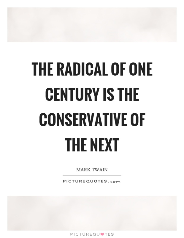 The radical of one century is the conservative of the next Picture Quote #1