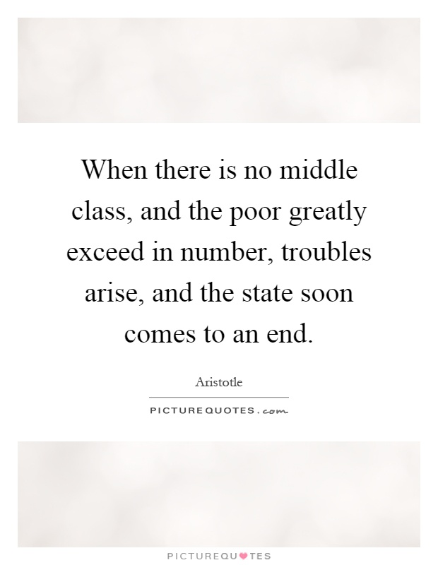 When there is no middle class, and the poor greatly exceed in number, troubles arise, and the state soon comes to an end Picture Quote #1