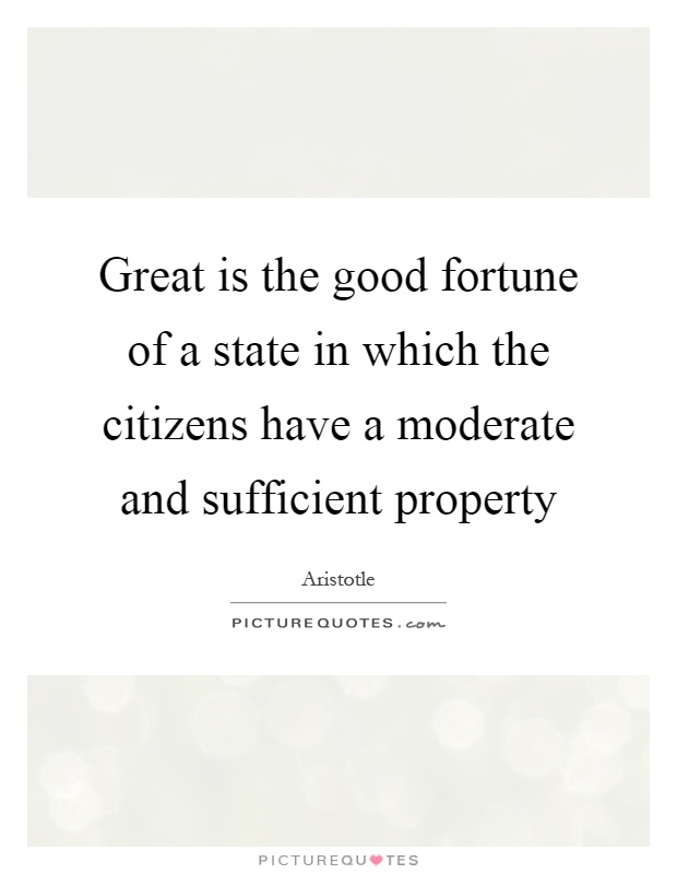 Great is the good fortune of a state in which the citizens have a moderate and sufficient property Picture Quote #1