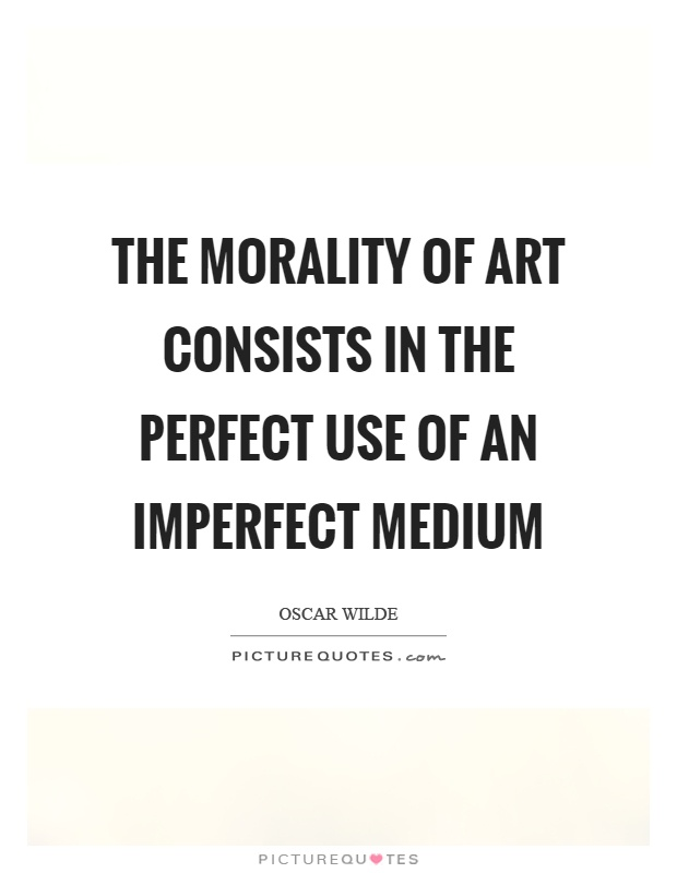 The morality of art consists in the perfect use of an imperfect medium Picture Quote #1