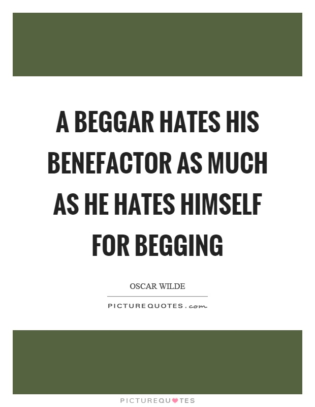 A beggar hates his benefactor as much as he hates himself for begging Picture Quote #1