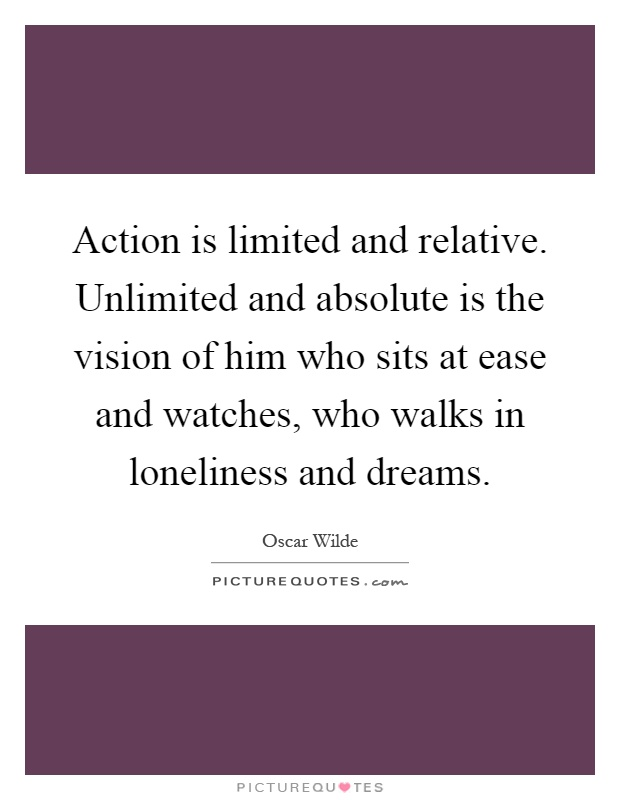 Action is limited and relative. Unlimited and absolute is the vision of him who sits at ease and watches, who walks in loneliness and dreams Picture Quote #1