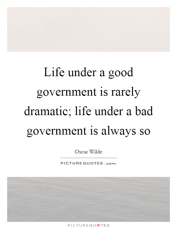 Life under a good government is rarely dramatic; life under a bad government is always so Picture Quote #1