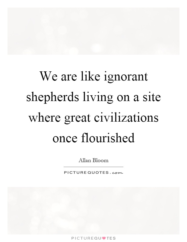 We are like ignorant shepherds living on a site where great civilizations once flourished Picture Quote #1