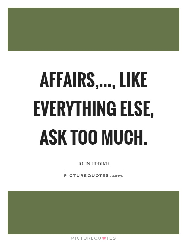 Affairs,..., like everything else, ask too much Picture Quote #1