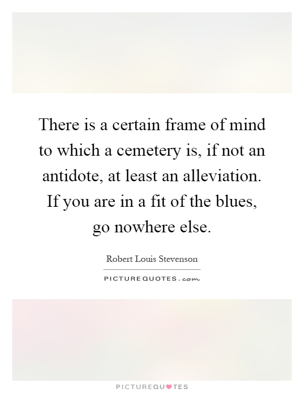 There is a certain frame of mind to which a cemetery is, if not an antidote, at least an alleviation. If you are in a fit of the blues, go nowhere else Picture Quote #1