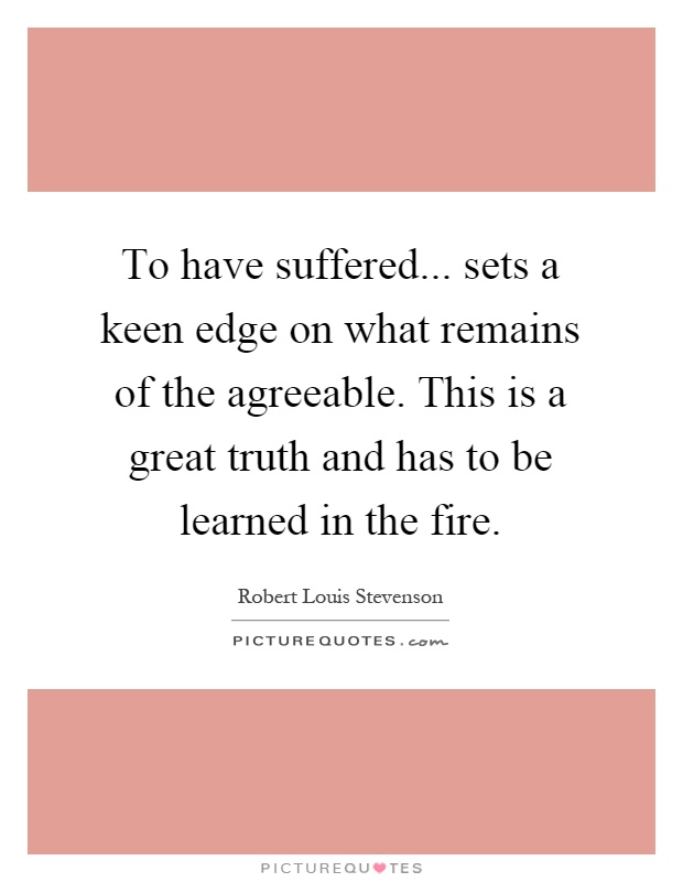 To have suffered... sets a keen edge on what remains of the agreeable. This is a great truth and has to be learned in the fire Picture Quote #1