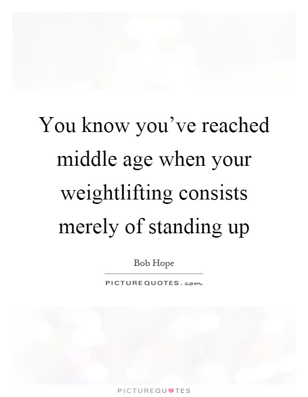 You know you've reached middle age when your weightlifting consists merely of standing up Picture Quote #1