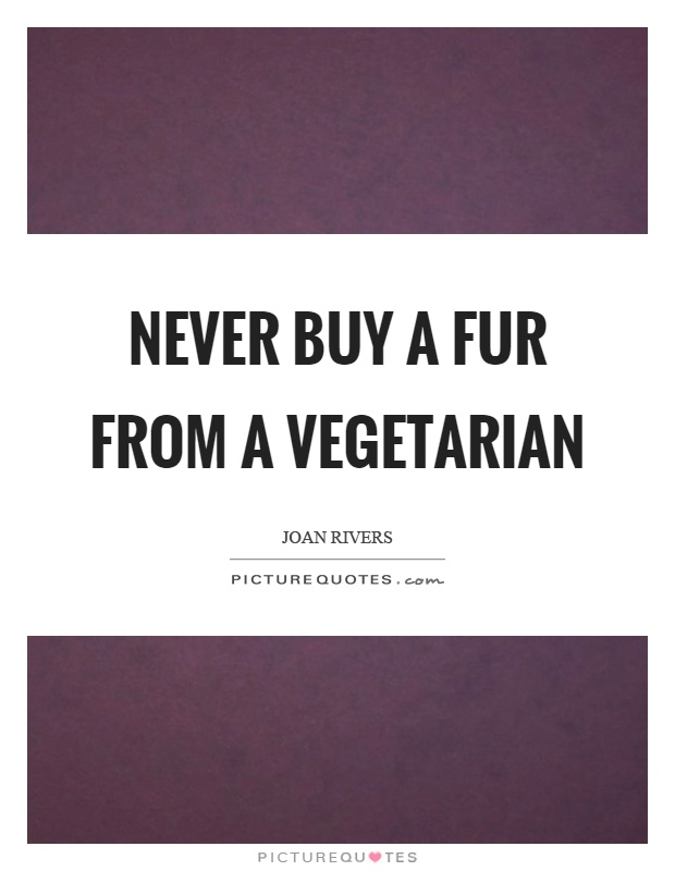 Never buy a fur from a vegetarian Picture Quote #1